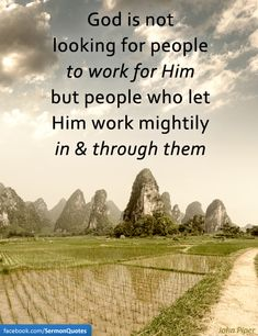 God is not looking for people to work for Him but people who let Him work in and through them.