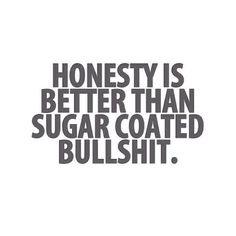 Honesty is better than sugar coated bullshit. Lol so true! Motivational Quotes, Funny Quotes, Inspirational Quotes, Bitch Quotes, Hurt Quotes, Meaningful Quotes, Great Quotes, Quotes To Live By, Great Sayings