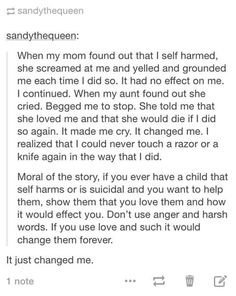 I had a friend who self harmed and when she was finally brave enough to tell her mother, her mom reacted similarly to this girl's mom and I can tell you, when she came to me after it, it was the most horrible thing to see her reaction. People who self harm want to be loved. Reacting angrily, yelling at them, punishing them for it, is basically encouragement. It makes the problem worse and can even make them cut deeper. If you care about them don't do that. Tell them you love them instead.