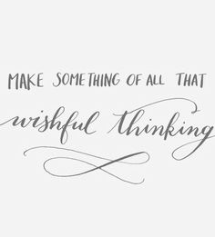 Make something out of all that wishful thinking.