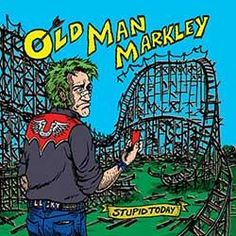 Old Man Markley – Stupid Today