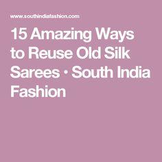 15 Amazing Ways to Reuse Old Silk Sarees • South India Fashion
