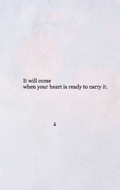It will come when your heart is ready to carry it Quotes And Notes, Words Quotes, Wise Words, Sayings, Favorite Quotes, Best Quotes, Love Quotes, Pretty Words, Beautiful Words