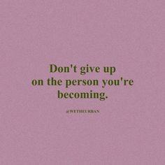 Don't give up on the person you're becoming  #motivationalquote