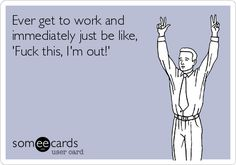 Ever get to work and immediately just be like, 'Fuck this, I'm out!' | Workplace Ecard | someecards.com
