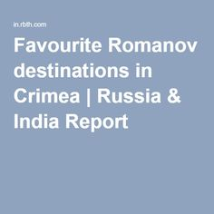 Favourite Romanov destinations in Crimea | Russia & India Report