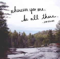 Wherever you are, be all there. Live to the hilt every situation you believe to be the will of God.  - Jim Elliot