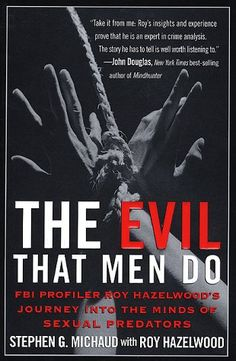 The Evil That Men Do: FBI Profiler Roy Hazelwood's Journey Into the Minds of Sexual Predators by Stephen G. Michaud with Roy Hazelwood