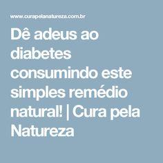 Dê adeus ao diabetes consumindo este simples remédio natural! | Cura pela Natureza