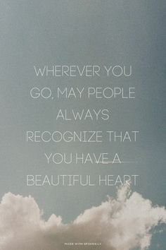 Wherever you go, may people always recognize that you have a beautiful heart | Spoken.ly