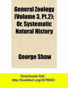 General Zoology (Volume 3, Pt.2); Or, Systematic Natural History (9781152682870) George Shaw , ISBN-10: 1152682873  , ISBN-13: 978-1152682870 ,  , tutorials , pdf , ebook , torrent , downloads , rapidshare , filesonic , hotfile , megaupload , fileserve