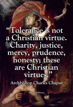 Tolerance is not a Christian virtue Charity, justice, mercy, prudence, honesty - these are Christian virtues! Quotable Quotes, Wisdom Quotes, Bible Quotes, Me Quotes, Bible Verses, Qoutes, Catholic Quotes, Religious Quotes, Spiritual Quotes