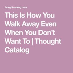 This Is How You Walk Away Even When You Don't Want To | Thought Catalog