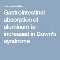 Gastrointestinal absorption of aluminum is increased in Down's syndrome Down Syndrome, Alzheimers, Pdf