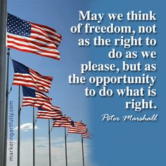 May we think of freedom, not as the right to do as we please, but as the opportunity to do what is right. Peter Marshall