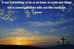 """Quote: """"It cost God nothing, so far as we know, to create nice things: but to convert rebellious wills cost him crucifixion.""""     Source: """"Mere Christianity"""" (1952)"""