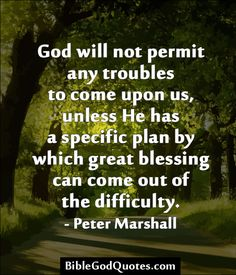 ✞ ✟ BibleGodQuotes.com ✟ ✞  God will not permit any troubles to come upon us, unless He has a specific plan by which great blessing can come out of the difficulty. - Peter Marshall
