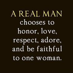 A real man chooses to honor, love, respect, adore and be faithful to