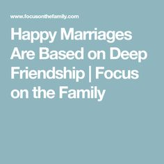 Happy Marriages Are Based on Deep Friendship | Focus on the Family