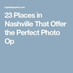 23 Places in Nashville That Offer the Perfect Photo Op
