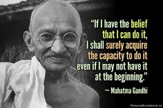 """Inspirational Quote: """"If I have the belief that I can do it, I shall surely acquire the capacity to do it even if I may not have it at the beginning."""" ~ Mahatma Gandhi"""