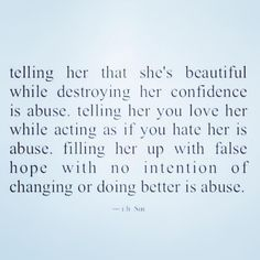 Telling her that she's beautiful while destroying her confidence is abuse. Telling her you love her while acting as if you hate her, is abuse. Filling her up with false hope with no intention of changing or doing better, is abuse. Quotes To Live By, Me Quotes, People Quotes, Breakup Quotes, Truth Quotes, No More Drama, Under Your Spell, After Life, Toxic Relationships