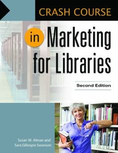 Crash course in marketing for libraries 2nd ed. / Susan W. Alman and Sara Gillespie Swanson. Santa Barbara, California : Libraries Unlimited, [2015] Effective marketing is important for every library, as it can lead to a significant increase in library use—which is a major factor in budget justification. This book will help you develop a strategic direction for your organization and identify methods for employing your best marketing and public relations strategies.