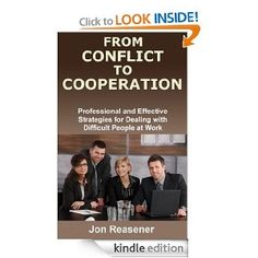 From Conflict To Cooperation: Professional and Effective Strategies for Dealing with Difficult People at Work: Jon Reasener: Amazon.com: Kindle Store