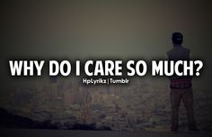 Why do I care at all when you made it clear you don't.