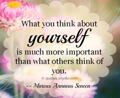 What you think of yourself is much more important than what others think of you