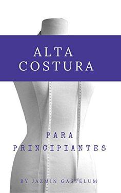 Alta Costura Para Principiantes: Manual Basico (Volumen 1) de [Gastelum, Jazmin]