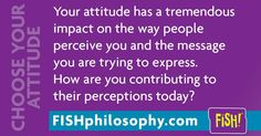 You have impact! Choose Your Attitude #FISHPhilosophy #Propellergirl fish…
