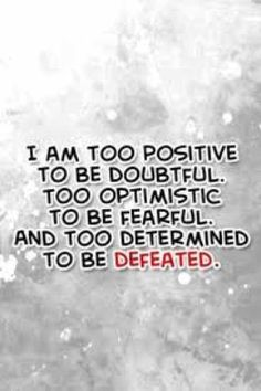 I am too positive to be doubtful, too optimistic to be fearful, and too determined to be defeated. YES!!! ❤️