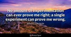 No amount of experimentation can ever prove me right; a single experiment can prove me wrong. - Albert Einstein #brainyquote #QOTD #experiment #wisdom Best Smile Quotes, Famous Quotes, Me Quotes, Alan Watts, Winston Churchill, Churchill Frases, Andy Rooney, Language Quotes, Senior Quotes