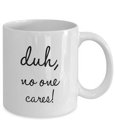 """Duh, No One Cares"" Sarcastic Coffee Mug This coffee cup helps to keep us real. They are times when we are tempted to believe that we are more important that we really are. Pour yourself your favorite coffee blends in this cup, and let the saying on this coffee cup make you chuckle and keep you grounded. Buy one for the people in your life who need the reminder."
