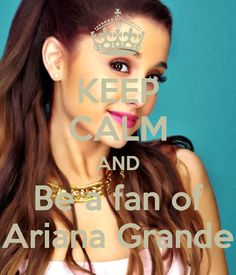 Keep Calm and be a fan of Ariana Grande