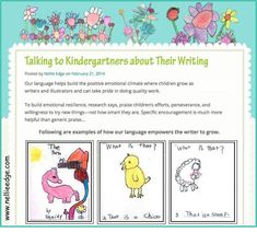 """TALKING TO KINDERGARTNERS ABOUT THEIR WRITING. . .To build emotional resilience, research says, """"Praise children's efforts, perseverance, and willingness to try new things—NOT how smart they are."""" Specific encouragement is much more helpful than generic praise. THIS BLOG SHOWS EXAMPLES OF KINDERGARTEN WRITING with language that empowers young learners."""