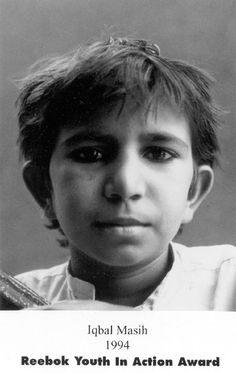 Iqbal Masih: Iqbal Masih was a young Pakistani boy who was forced into bonded labor at age four. After being freed at age ten, Iqbal became an activist against bonded child labor. He became a martyr for his cause when he was murdered at age 12.