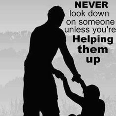 Never look down on someone unless you are helping them up.