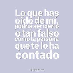 """""""Lo que has oído de mí, podría ser cierto o tan falso como la persona que te lo ha contado"""".  #Frases #Reflexion"""