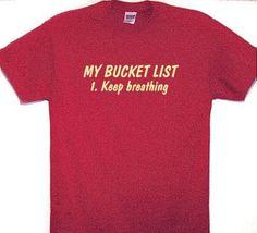 MY BUCKET LIST,Keep Breathing Funny T Shirt, Message for Retirement Person,Funny Shirt,Shirt with Quotes,Men's Tees with Sayings,Cheap Tees on Etsy, $19.95