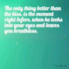 The only thing better than the kiss, is the moment right before, when he looks into your eyes and leaves you breathless. :)