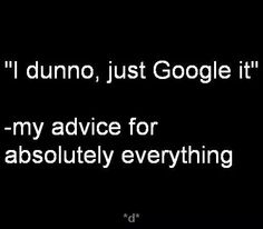 """I dunno, just Google it"".."