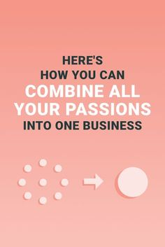 Here's how you can combine all your passions into one business << Look a…