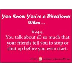 haha yup. my friends..family...everyone except my fellow directioners who know exactly what im about to say and fangirl with me.