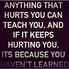 Anything that hurts you can teach you, and if it keeps hurting you, it's because you haven't learned.