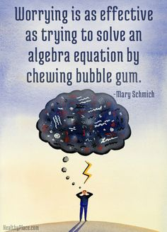 Quote on anxiety: Worrying is as effective as trying to solve an algebra equation by chewing bubble gum.   www.HealthyPlace.com