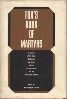 Fox's Book of Martyrs: A History of the Lives, Sufferings and Triumphant Deaths of the Early Christian and the Protestant Martyrs: John Foxe, William Byron Forbush: Amazon.com: Books