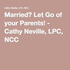 Married? Let Go of your Parents! - Cathy Neville, LPC, NCC
