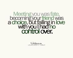"""""""Meeting you was fate, becoming your friend was a choice, but falling in love with you I had no control over.""""<3"""